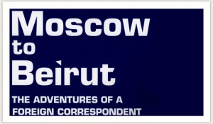 Moscow to Beirut: The Adventures of a Foreign Correspondent