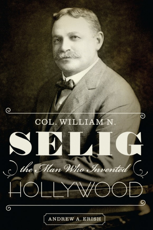 "Image of Professor Andy Erish's book cover ""Col. William N. Selig: the man Who Invented Hollywood"""