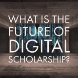 What is the Future of Digital Scholarship?