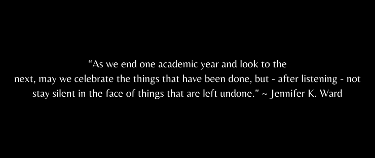 As we end one academic year and look to the next, may we celebrate the things that have been done, but - after listening - not stay silent in the face of things that are left undone