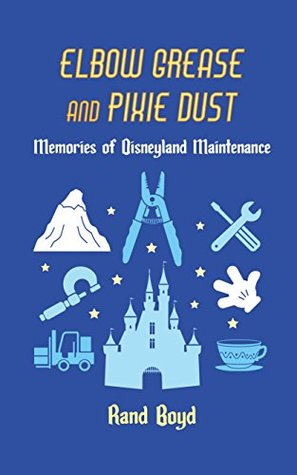 Cover of Elbow Grease and Pixie Dust. Cover has a blue background, with text in yellow and white font that mimics the classic Disney font. There are icon-style images, in different shades of light blue and white, of tools and famous landmarks from Disneyland