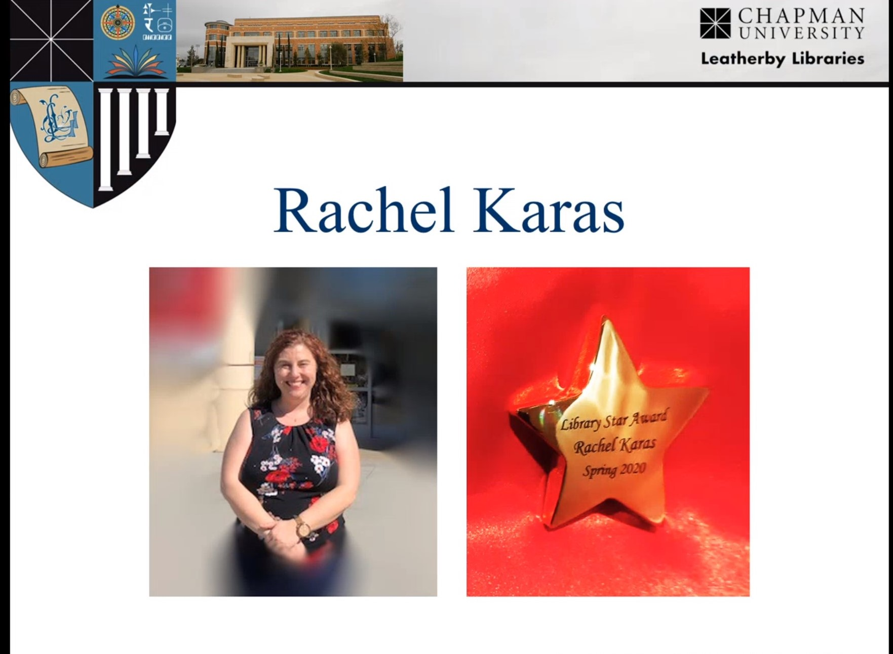 """Screenshot of a Powerpoint presentation slide. The slide has the Leatherby Libraries gonfalon in the top left corner, a photograph of the outside of the Leatherby Libraries across the top, and the black and white Leatherby Libraries logo in the upper right corner. Text on the slide reads """"Rachel Karas"""" in blue font. Below the text, on the left, is a photograph of Rachel outside the Leatherby Libraries in a black shirt with red and white floral print, and on the right, a photograph of a small bronze star engraved with the words """"Leatherby Libraries Star Award Rachel Karas"""" on a red background"""